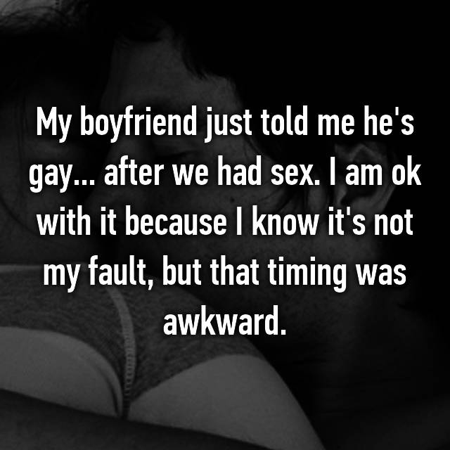 My boyfriend just told me he's gay... after we had sex. I am ok with it because I know it's not my fault, but that timing was awkward.