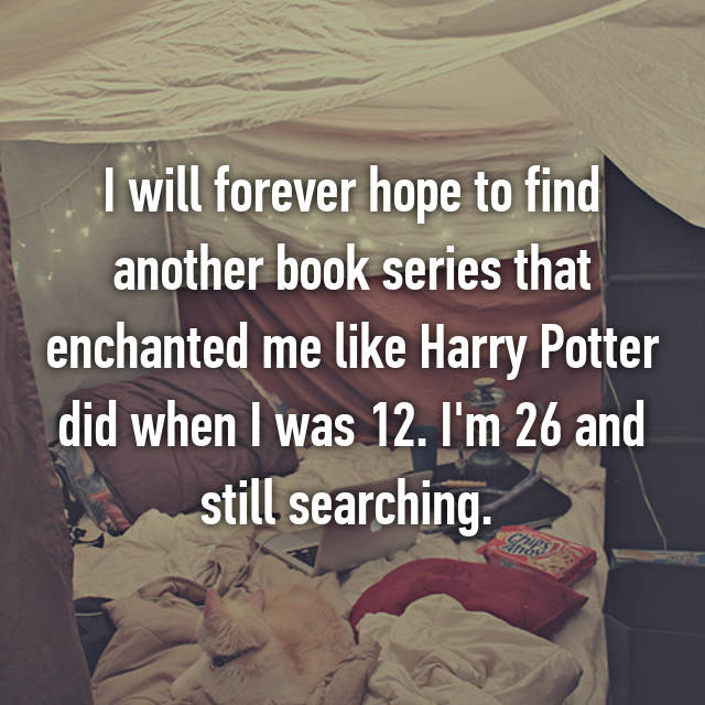 I will forever hope to find another book series that enchanted me like Harry Potter did when I was 12. I'm 26 and still searching.