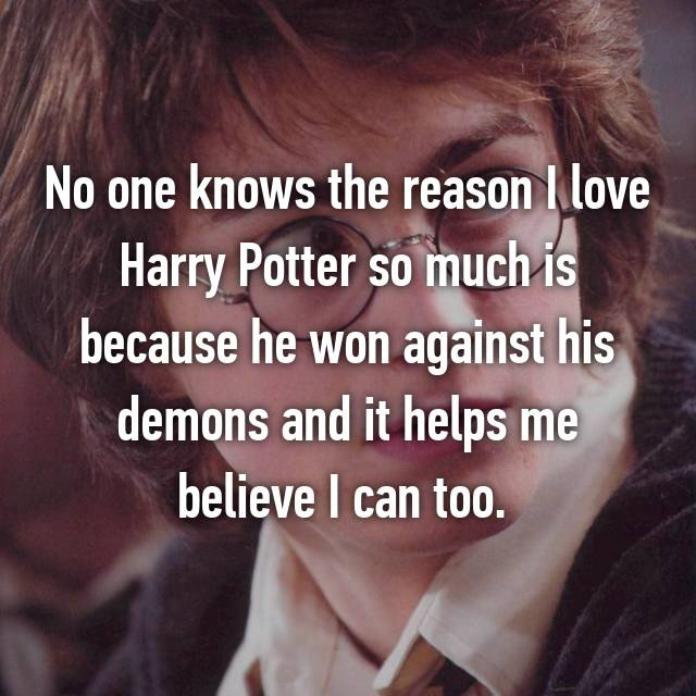 No one knows the reason I love Harry Potter so much is because he won against his demons and it helps me believe I can too.