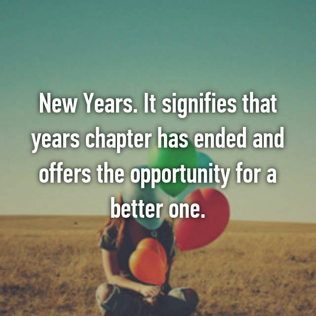 New Years. It signifies that years chapter has ended and offers the opportunity for a better one.
