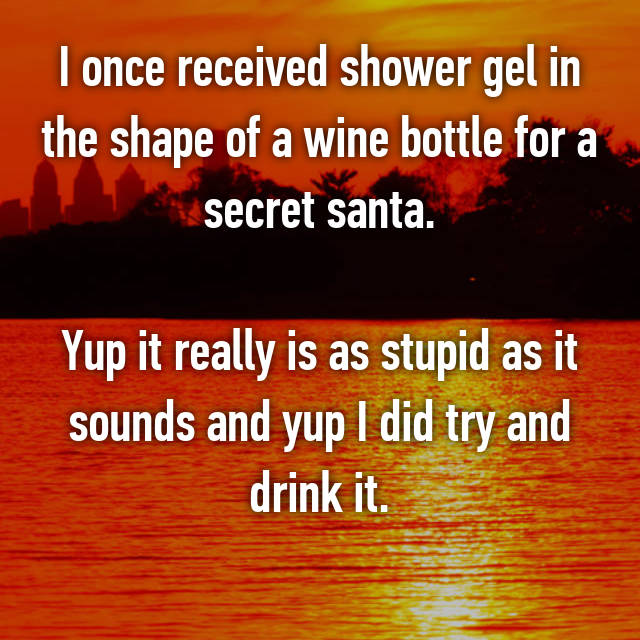 I once received shower gel in the shape of a wine bottle for a secret santa.  Yup it really is as stupid as it sounds and yup I did try and drink it.