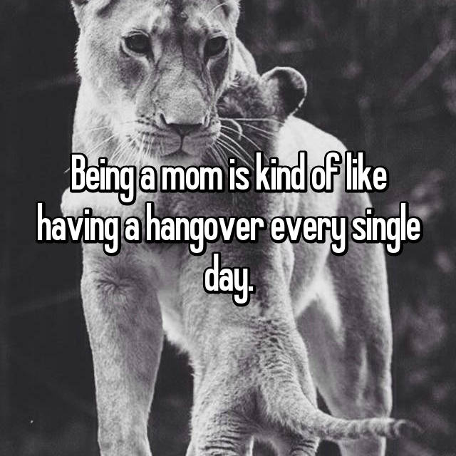 Being a mom is kind of like having a hangover every single day.