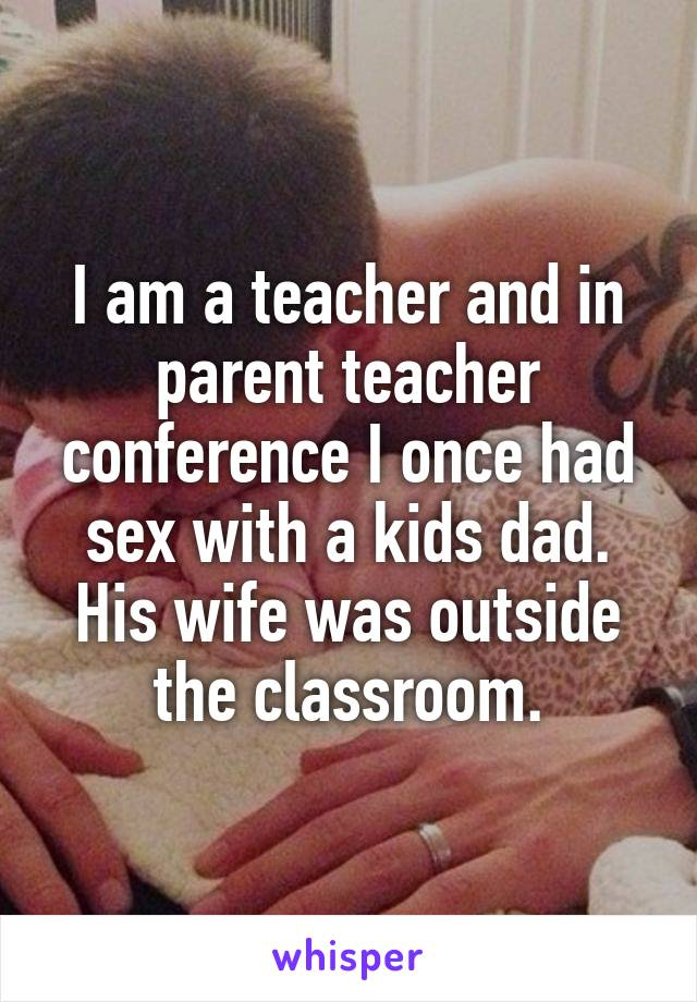 I am a teacher and in parent teacher conference I once had sex with a kids dad. His wife was outside the classroom.