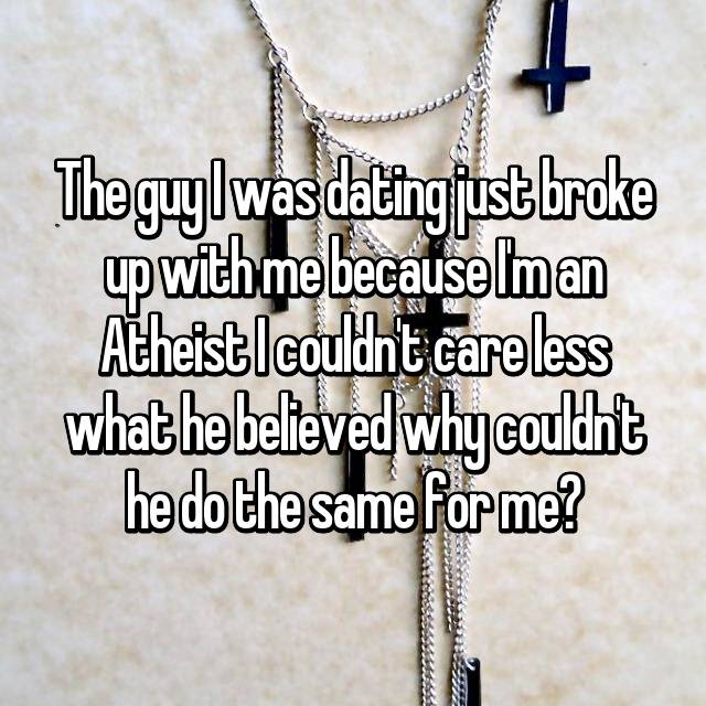The guy I was dating just broke up with me because I'm an Atheist I couldn't care less what he believed why couldn't he do the same for me?😖🙍🏼