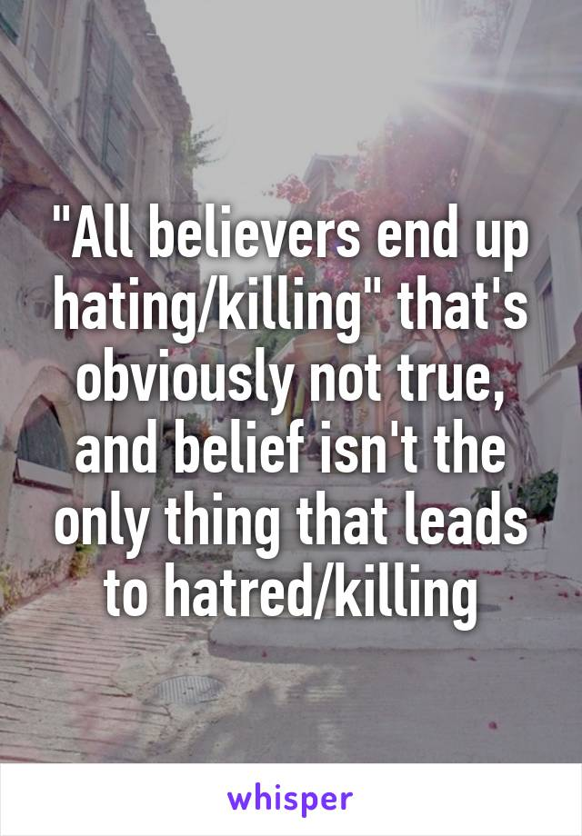 """""""All believers end up hating/killing"""" that's obviously not true, and belief isn't the only thing that leads to hatred/killing"""