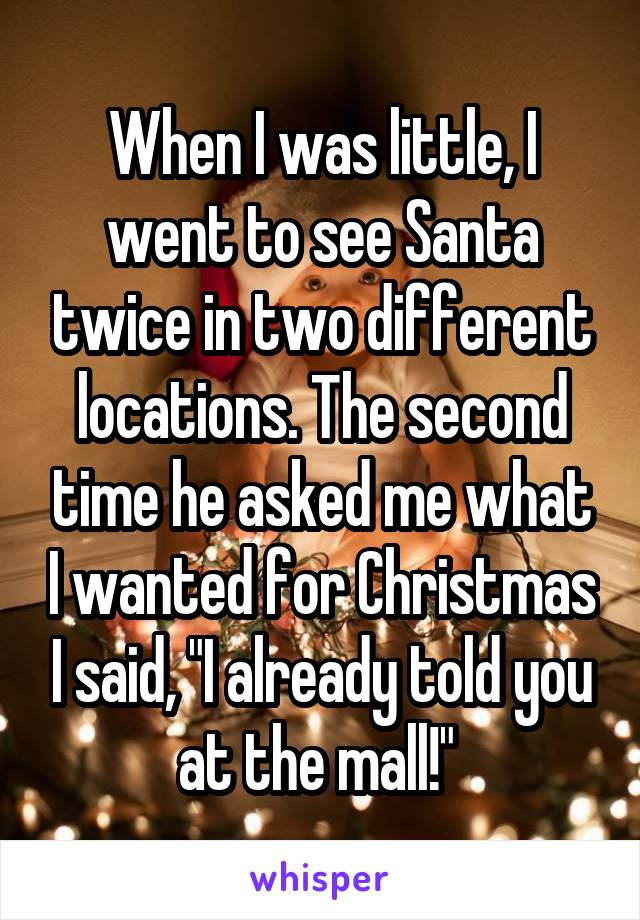 """When I was little, I went to see Santa twice in two different locations. The second time he asked me what I wanted for Christmas I said, """"I already told you at the mall!"""""""