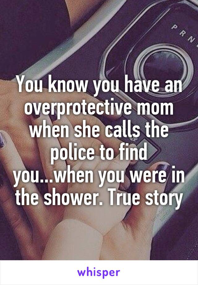 You know you have an overprotective mom when she calls the police to find you...when you were in the shower. True story