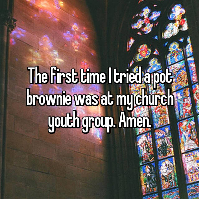 The first time I tried a pot brownie was at my church youth group. Amen.