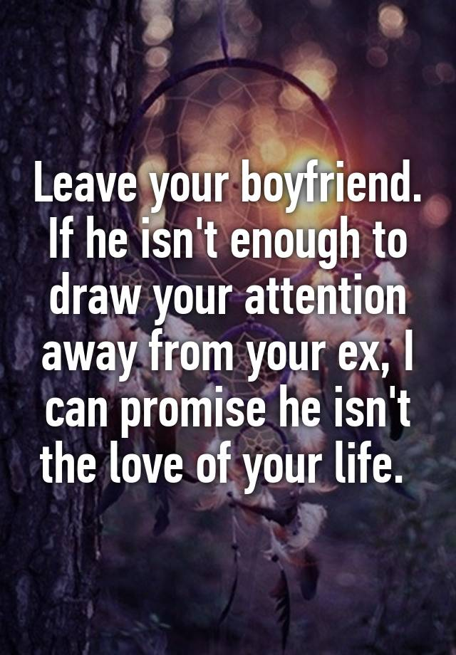 Leave Your Boyfriend If He Isn T Enough To Draw Your Attention Away