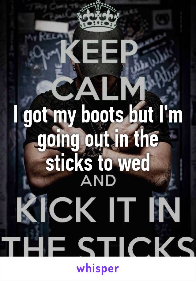 I got my boots but I'm going out in the sticks to wed