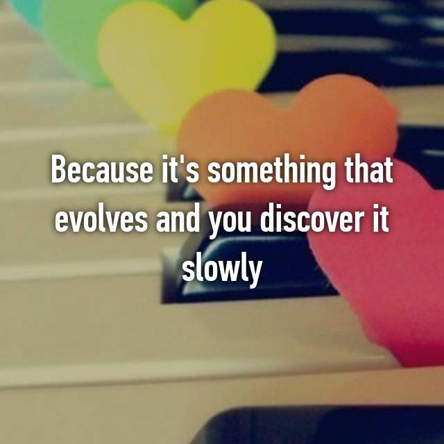 Because it's something that evolves and you discover it slowly