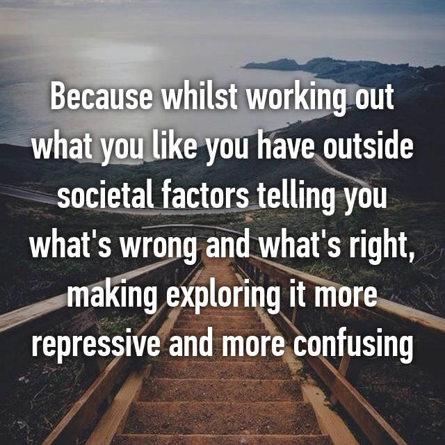 Because whilst working out what you like you have outside societal factors telling you what's wrong and what's right, making exploring it more repressive and more confusing