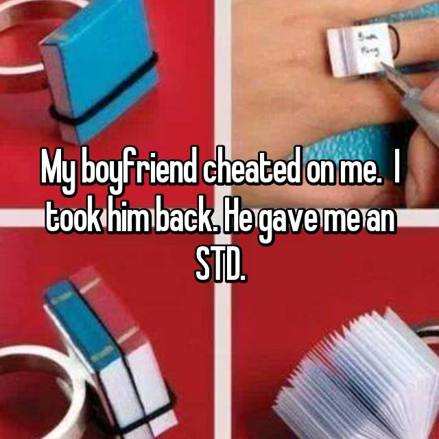 My boyfriend cheated on me.  I took him back. He gave me an STD.