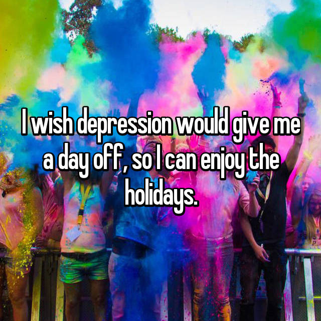 I wish depression would give me a day off, so I can enjoy the holidays.