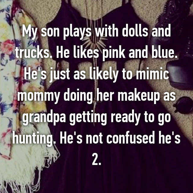 My son plays with dolls and trucks. He likes pink and blue. He's just as likely to mimic mommy doing her makeup as grandpa getting ready to go hunting. He's not confused he's 2.