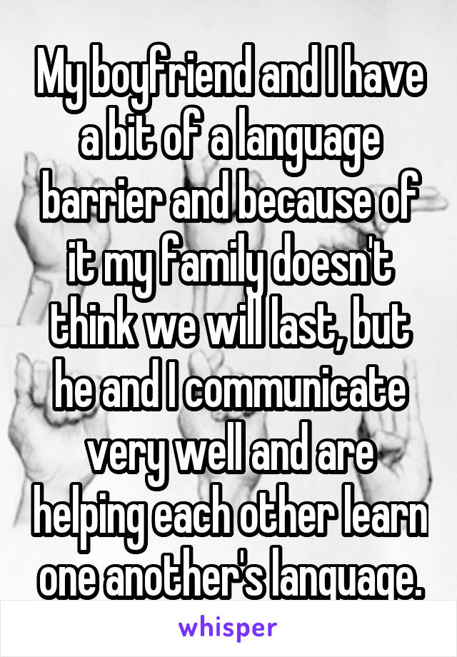 My boyfriend and I have a bit of a language barrier and because of it my family doesn't think we will last, but he and I communicate very well and are helping each other learn one another's language.