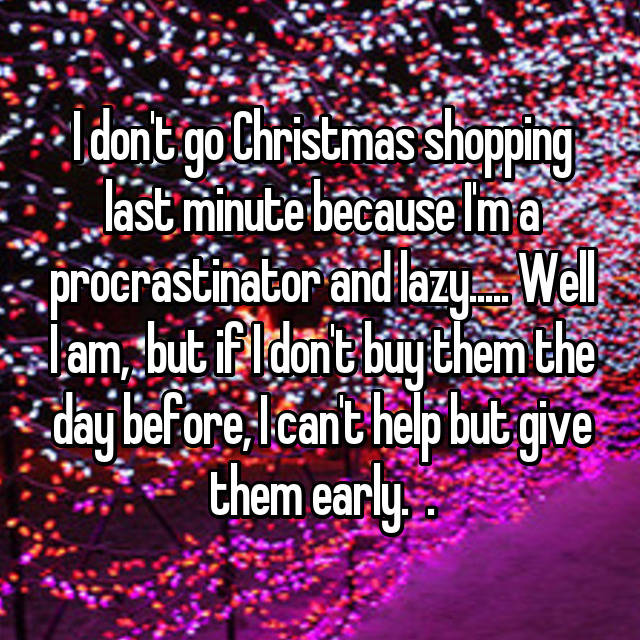 I don't go Christmas shopping last minute because I'm a procrastinator and lazy..... Well I am,  but if I don't buy them the day before, I can't help but give them early.  😅.