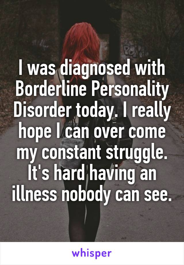 I was diagnosed with Borderline Personality Disorder today. I really hope I can over come my constant struggle. It's hard having an illness nobody can see.