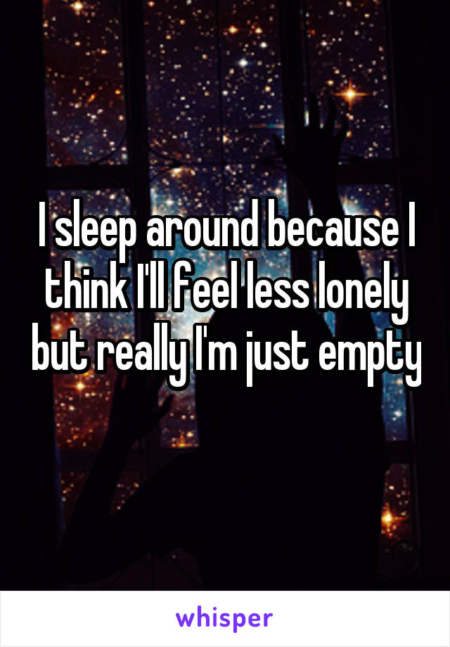 I sleep around because I think I'll feel less lonely but really I'm just empty
