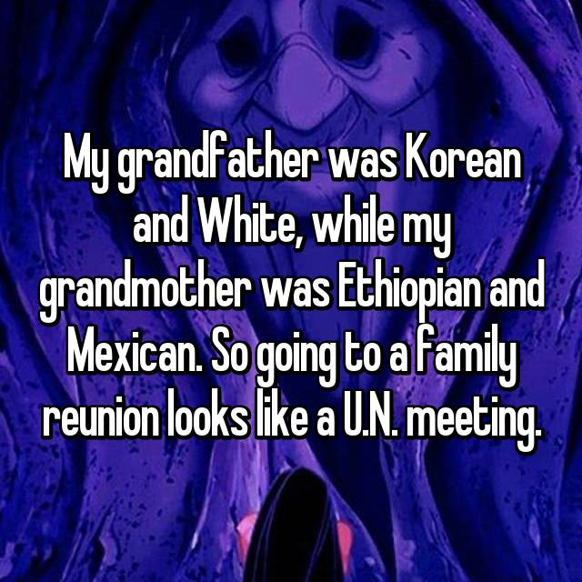 My grandfather was Korean and White, while my grandmother was Ethiopian and Mexican. So going to a family reunion looks like a U.N. meeting.