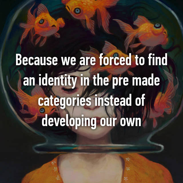 Because we are forced to find an identity in the pre made categories instead of developing our own