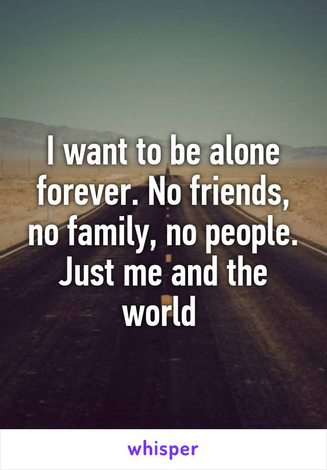 i want to be alone forever no friends no family no people just