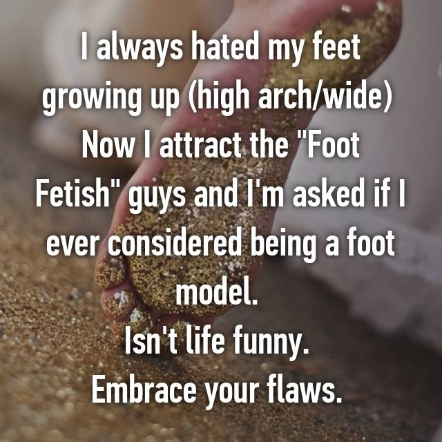 I always hated my feet growing up (high arch/wide) Now I attract the ...