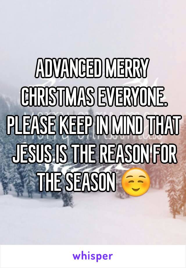ADVANCED MERRY CHRISTMAS EVERYONE. PLEASE KEEP IN MIND THAT JESUS IS ...