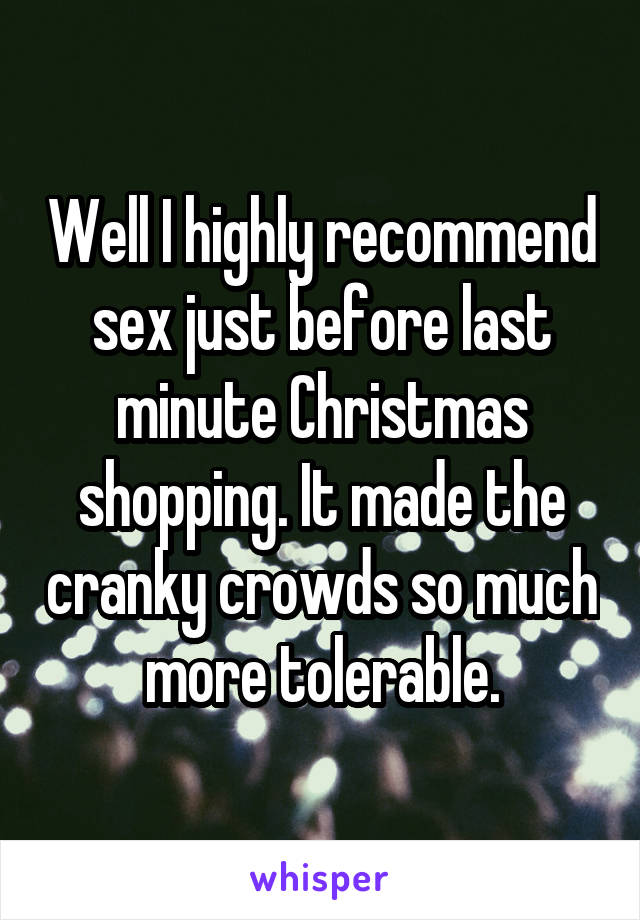 Well I highly recommend sex just before last minute Christmas shopping. It made the cranky crowds so much more tolerable.