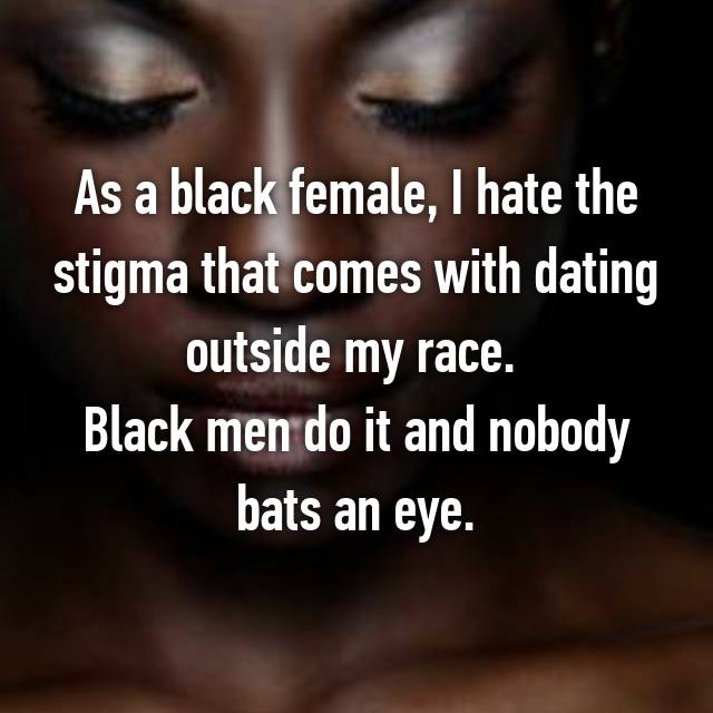 As a black female, I hate the stigma that comes with dating outside my race.  Black men do it and nobody bats an eye.