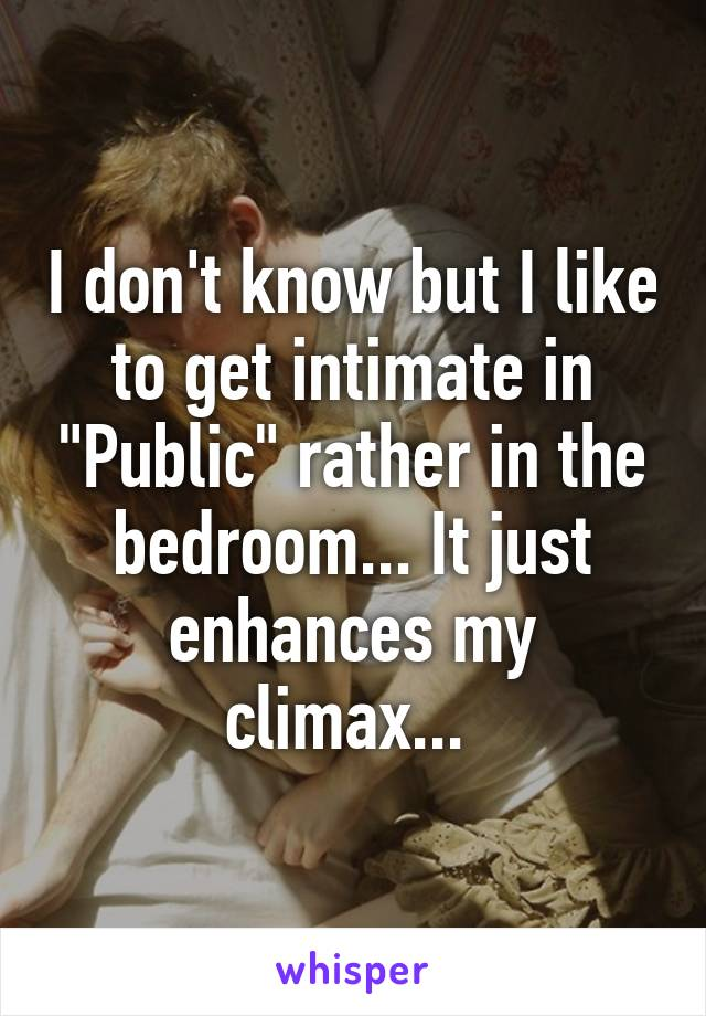 "I don't know but I like to get intimate in ""Public"" rather in the bedroom... It just enhances my climax..."