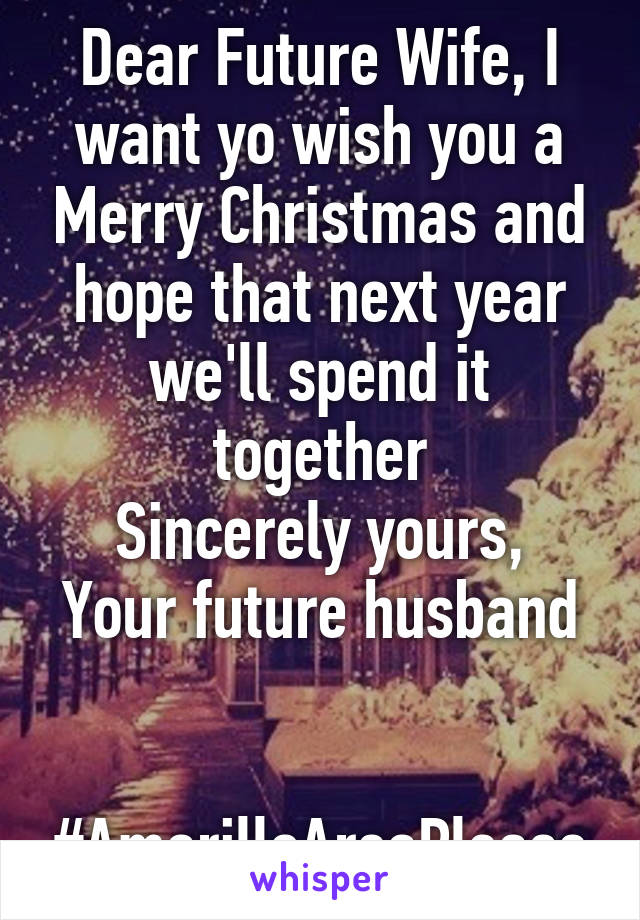 Dear Future Wife, I want yo wish you a Merry Christmas and hope that ...