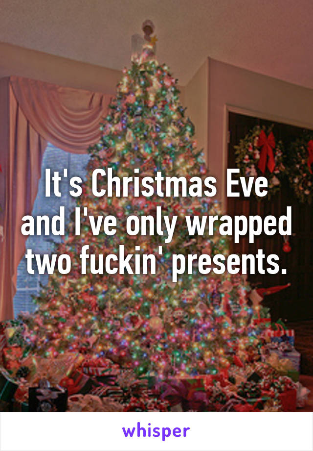 Its Christmas Eve.It S Christmas Eve And I Ve Only Wrapped Two Fuckin Presents