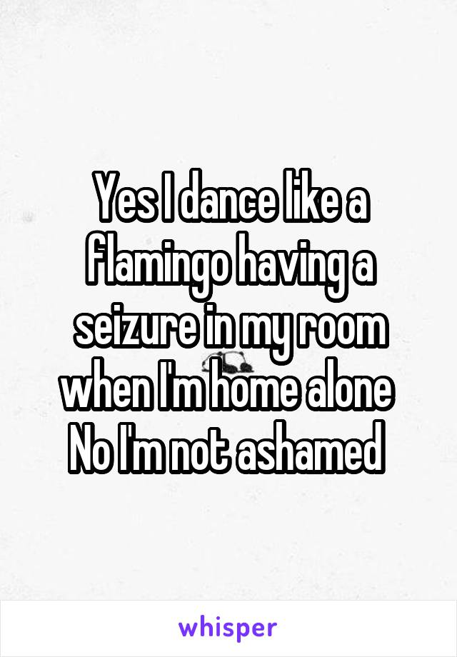 Yes I dance like a flamingo having a seizure in my room when I'm home alone  No I'm not ashamed