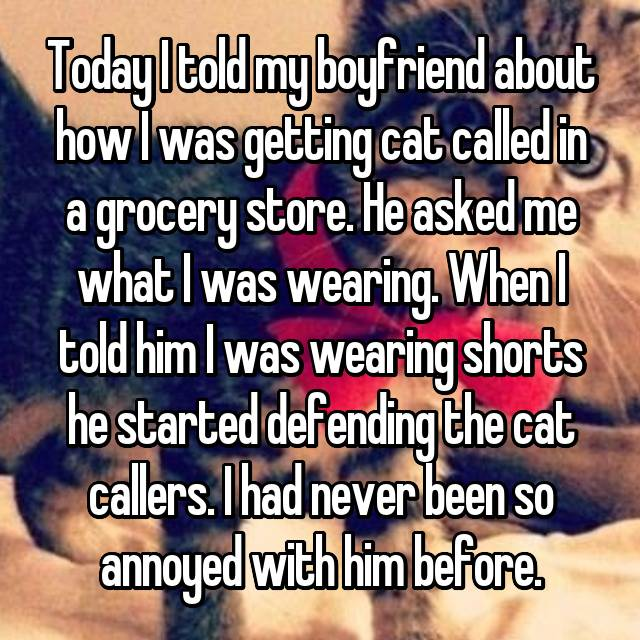 Today I told my boyfriend about how I was getting cat called in a grocery store. He asked me what I was wearing. When I told him I was wearing shorts he started defending the cat callers. I had never been so annoyed with him before.