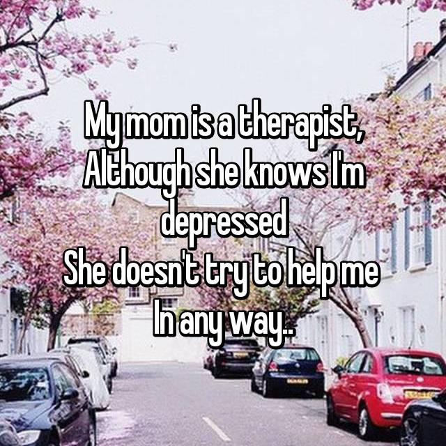 My mom is a therapist, Although she knows I'm depressed She doesn't try to help me  In any way..