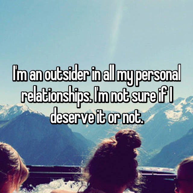 I'm an outsider in all my personal relationships. I'm not sure if I deserve it or not.