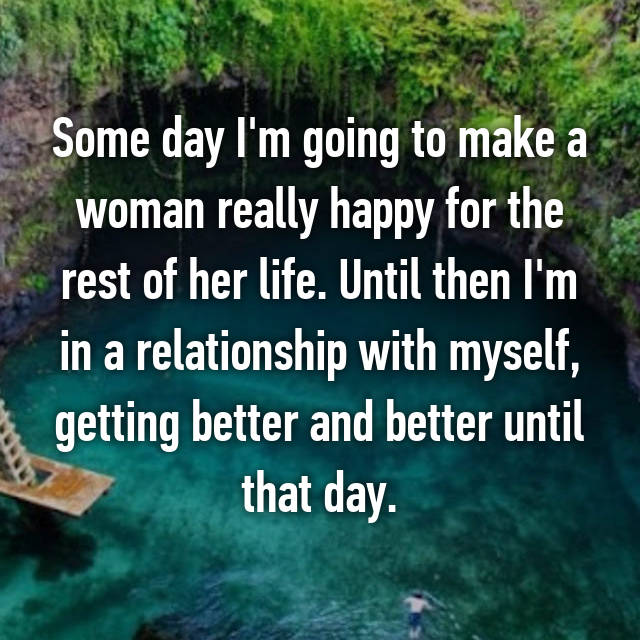 Some day I'm going to make a woman really happy for the rest of her life. Until then I'm in a relationship with myself, getting better and better until that day.