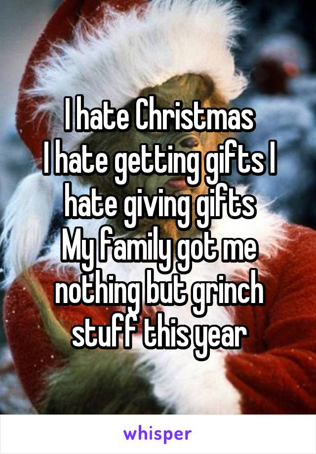 I hate Christmas I hate getting gifts I hate giving gifts My family got me nothing but grinch stuff this year