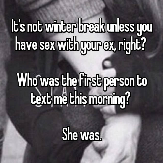 It's not winter break unless you have sex with your ex, right?   Who was the first person to text me this morning?   She was.