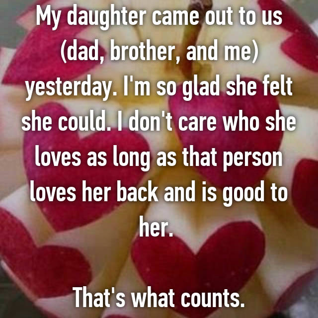 My daughter came out to us (dad, brother, and me) yesterday. I'm so glad she felt she could. I don't care who she loves as long as that person loves her back and is good to her.   That's what counts.