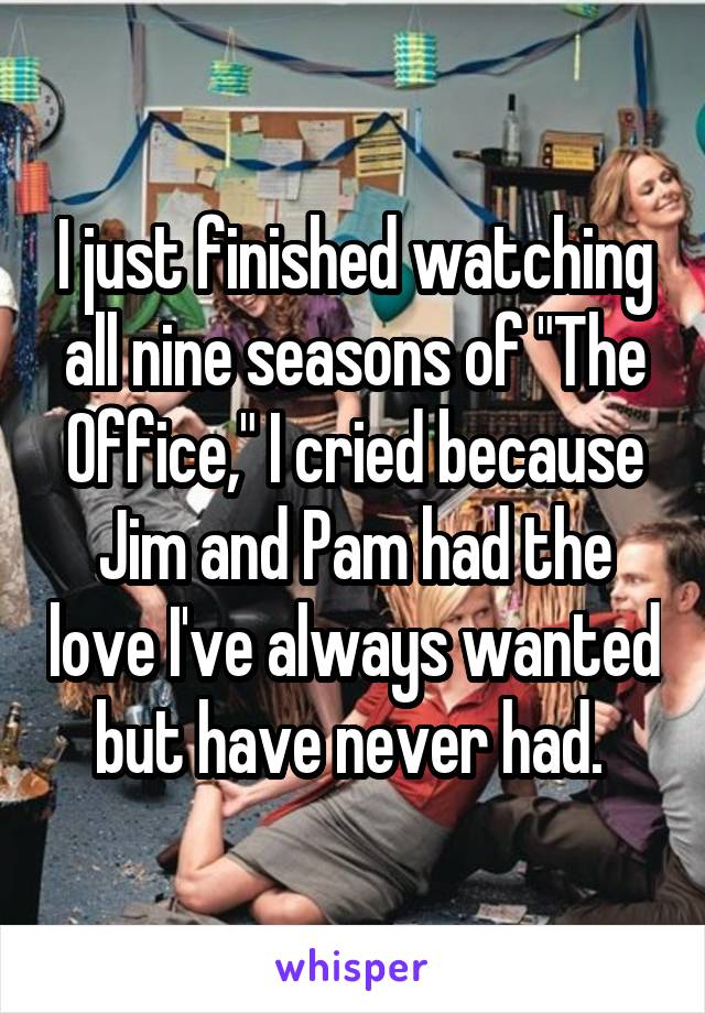 "I just finished watching all nine seasons of ""The Office,"" I cried because Jim and Pam had the love I've always wanted but have never had."