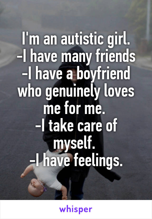I'm an autistic girl. -I have many friends -I have a boyfriend who genuinely loves me for me.  -I take care of myself.  -I have feelings.