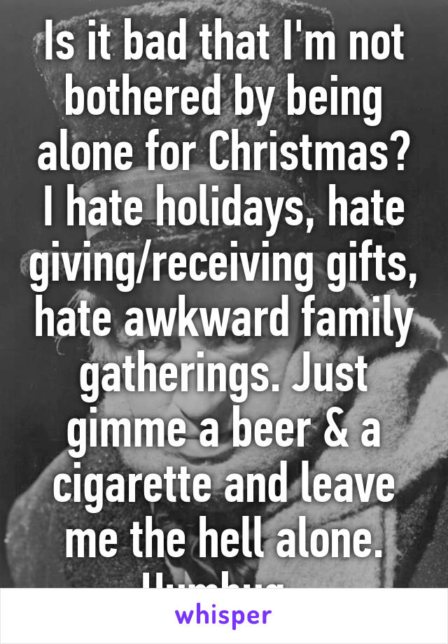 Is it bad that I'm not bothered by being alone for Christmas? I hate holidays, hate giving ...