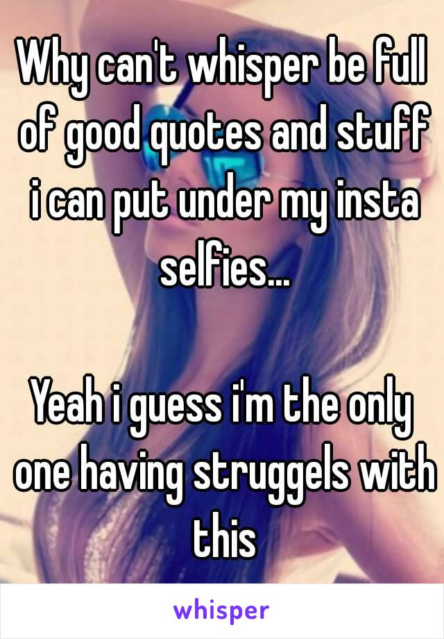 Why can\'t whisper be full of good quotes and stuff i can put ...