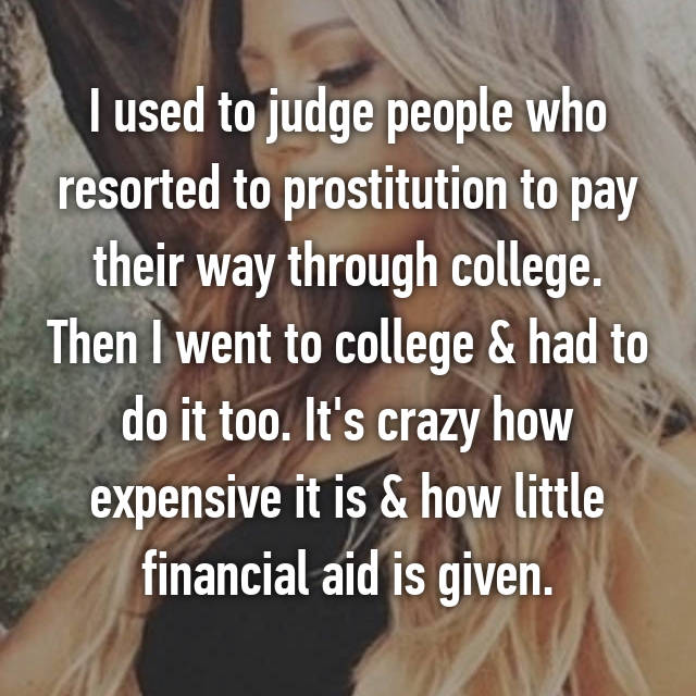 I used to judge people who resorted to prostitution to pay their way through college. Then I went to college & had to do it too. It's crazy how expensive it is & how little financial aid is given.