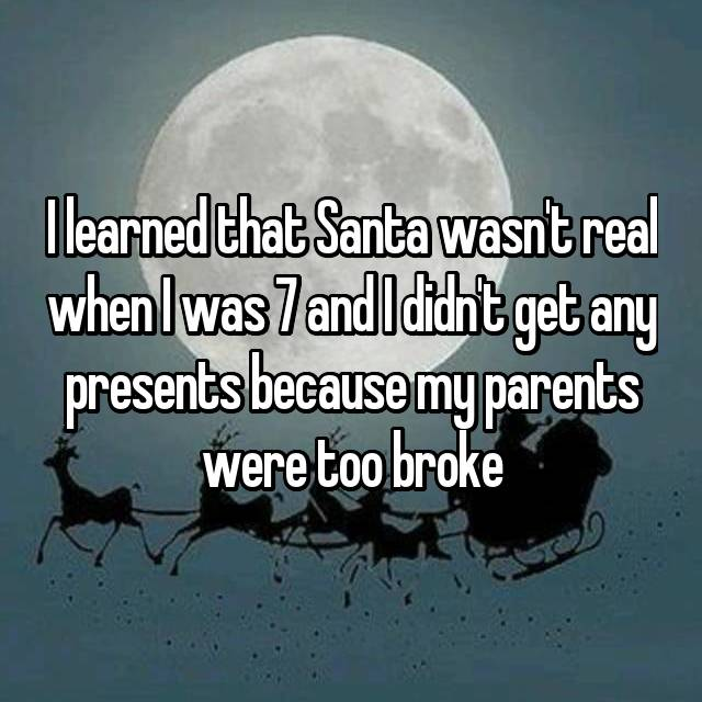 I learned that Santa wasn't real when I was 7 and I didn't get any presents because my parents were too broke