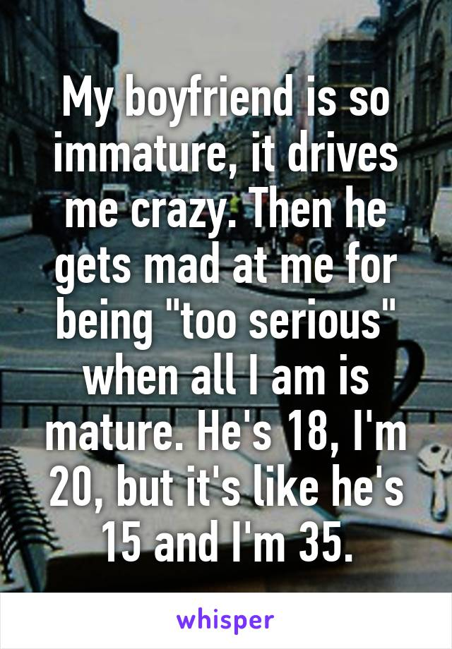 """My boyfriend is so immature, it drives me crazy. Then he gets mad at me for being """"too serious"""" when all I am is mature. He's 18, I'm 20, but it's like he's 15 and I'm 35."""