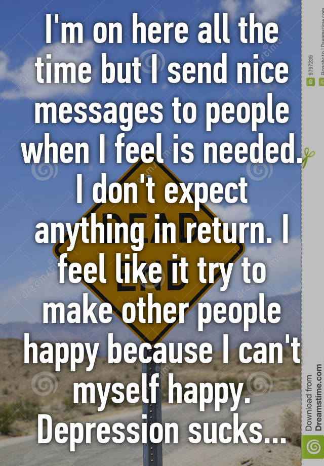 im on here all the time but i send nice messages to people when i feel is needed i dont expect anything in return i feel like it try to make other - Nice Messages