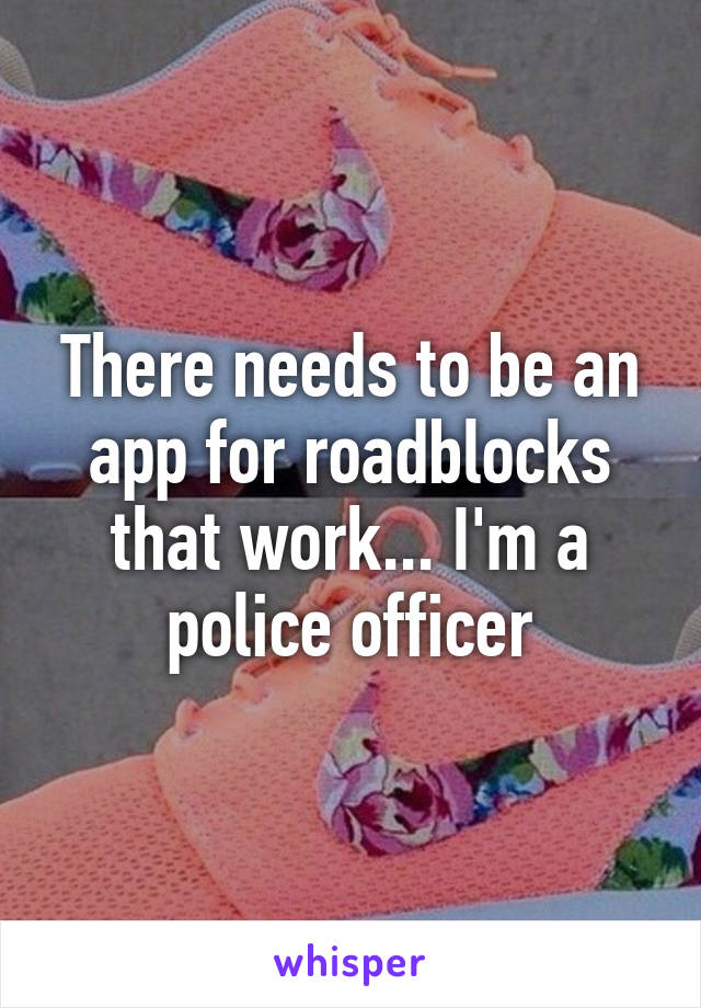 There needs to be an app for roadblocks that work... I'm a police officer